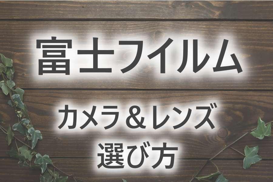 【初心者向け2021年版】おすすめの富士フイルムのミラーレスカメラ&レンズの選び方